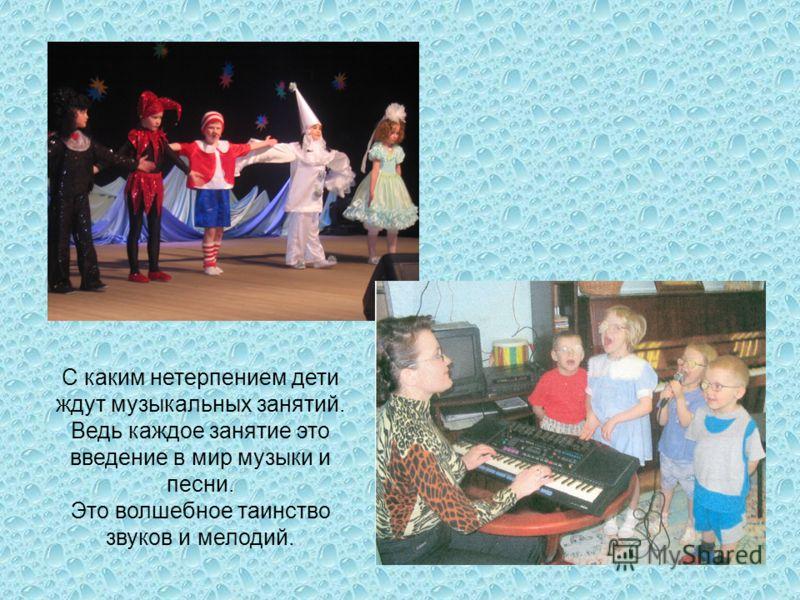 С каким нетерпением дети ждут музыкальных занятий. Ведь каждое занятие это введение в мир музыки и песни. Это волшебное таинство звуков и мелодий.