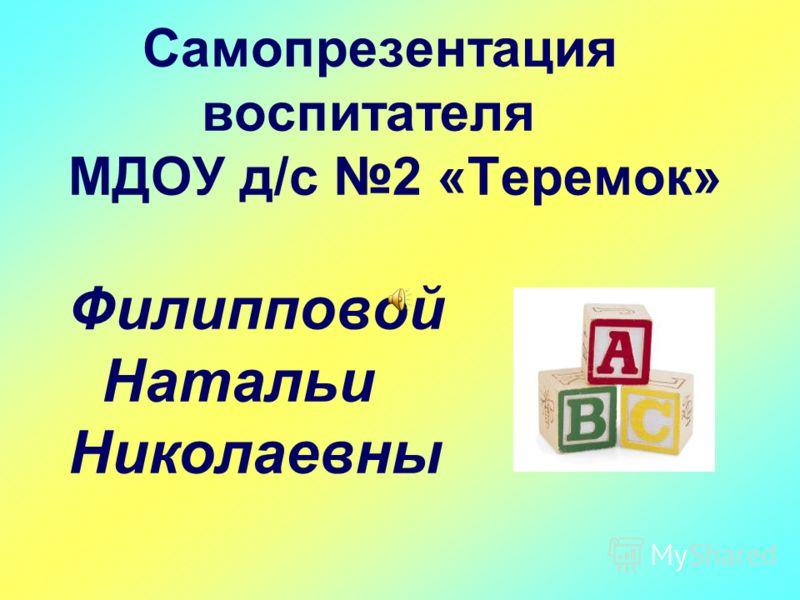 Самопрезентация воспитателя МДОУ д/с 2 «Теремок» Филипповой Натальи Николаевны