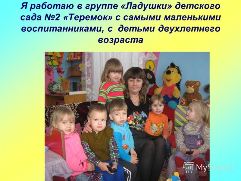 Я работаю в группе «Ладушки» детского сада 2 «Теремок» с самыми маленькими воспитанниками, с детьми двухлетнего возраста