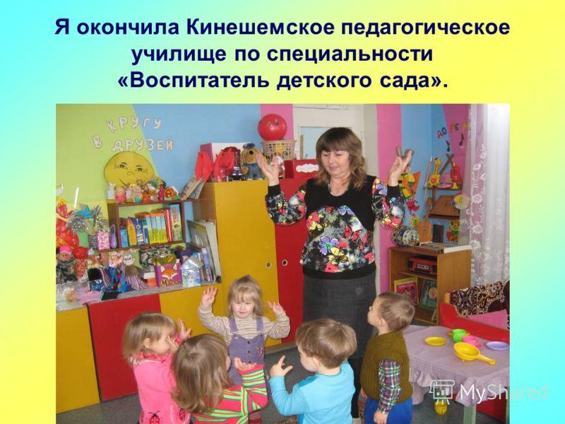 Я окончила Кинешемское педагогическое училище по специальности «Воспитатель детского сада».