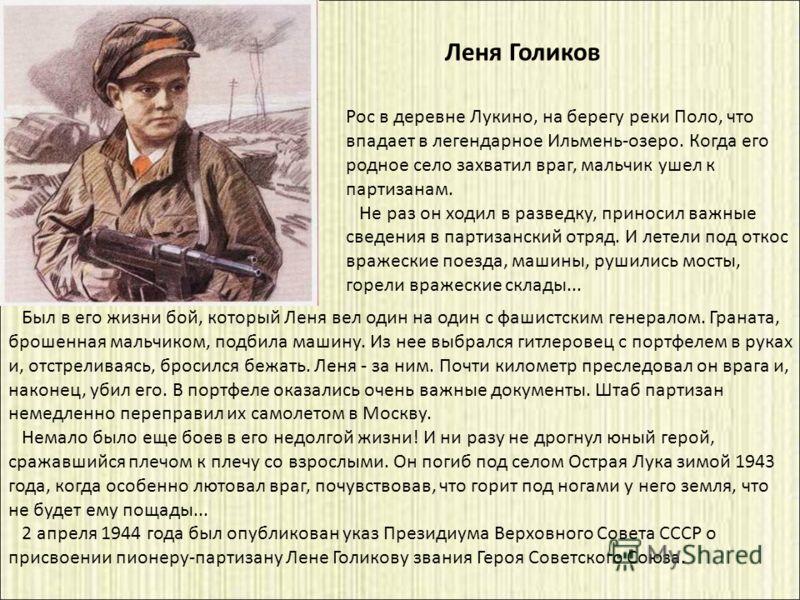 Был в его жизни бой, который Леня вел один на один с фашистским генералом. Граната, брошенная мальчиком, подбила машину. Из нее выбрался гитлеровец с портфелем в руках и, отстреливаясь, бросился бежать. Леня - за ним. Почти километр преследовал он вр