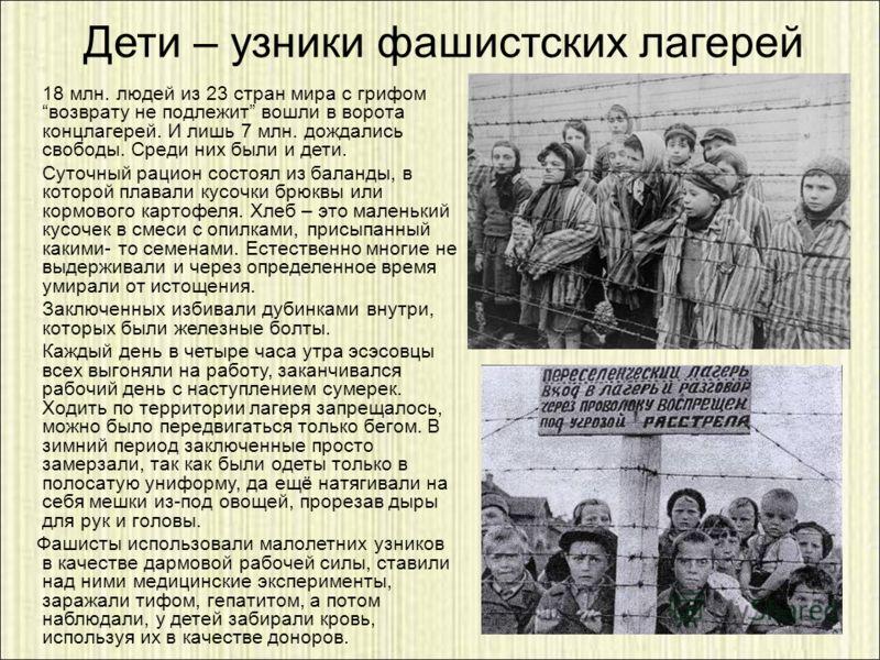 Дети – узники фашистских лагерей 18 млн. людей из 23 стран мира с грифом возврату не подлежит вошли в ворота концлагерей. И лишь 7 млн. дождались свободы. Среди них были и дети. Суточный рацион состоял из баланды, в которой плавали кусочки брюквы или