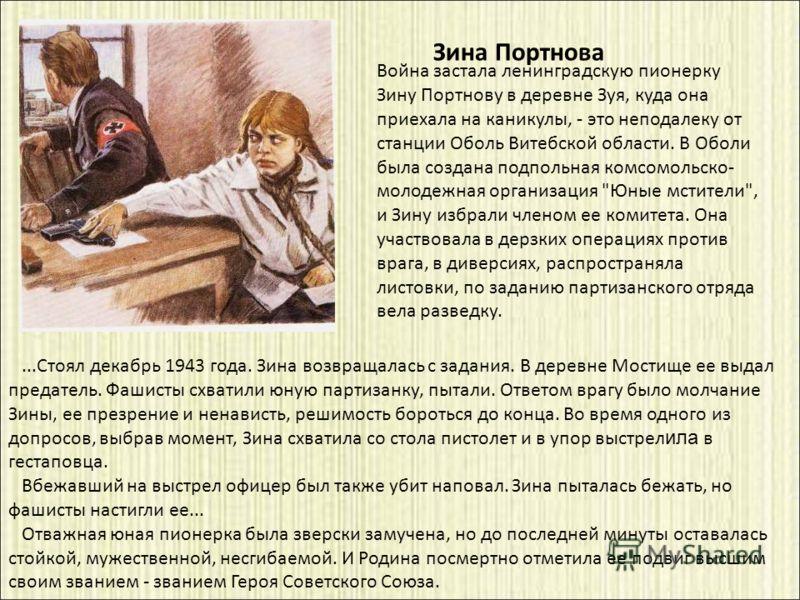 ...Стоял декабрь 1943 года. Зина возвращалась с задания. В деревне Мостище ее выдал предатель. Фашисты схватили юную партизанку, пытали. Ответом врагу было молчание Зины, ее презрение и ненависть, решимость бороться до конца. Во время одного из допро
