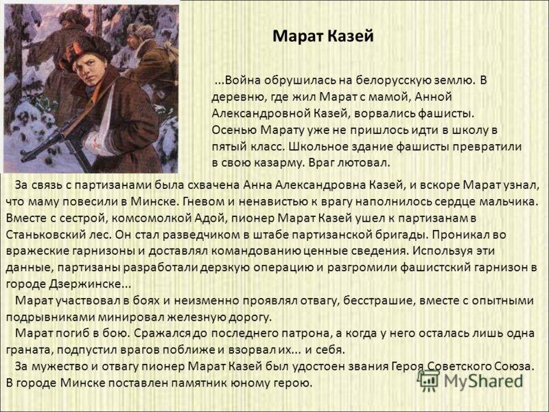 За связь с партизанами была схвачена Анна Александровна Казей, и вскоре Марат узнал, что маму повесили в Минске. Гневом и ненавистью к врагу наполнилось сердце мальчика. Вместе с сестрой, комсомолкой Адой, пионер Марат Казей ушел к партизанам в Стань