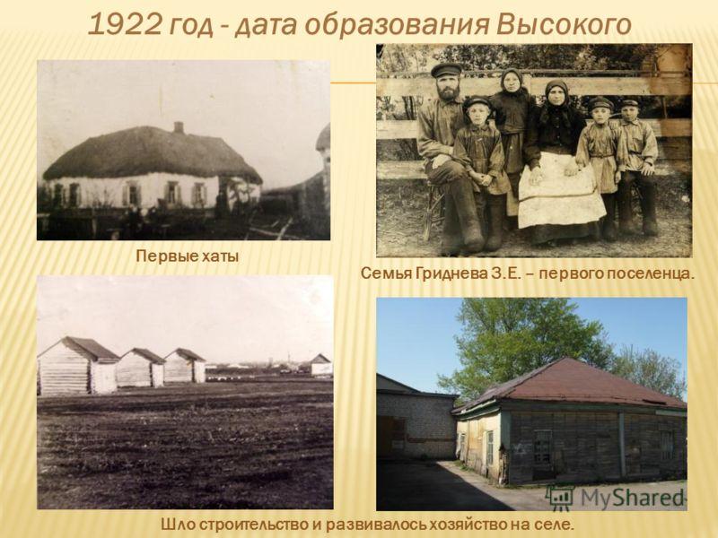 1922 год - дата образования Высокого Первые хаты Семья Гриднева З.Е. – первого поселенца. Шло строительство и развивалось хозяйство на селе.