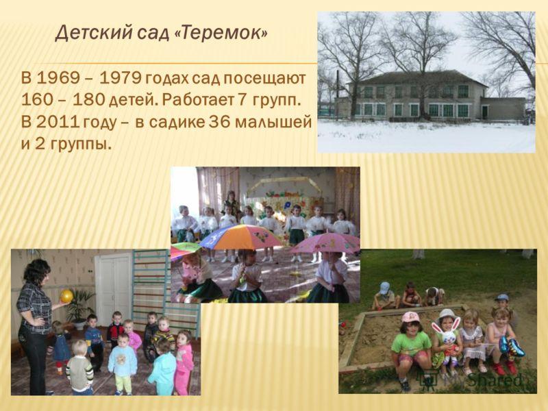 Детский сад «Теремок» В 1969 – 1979 годах сад посещают 160 – 180 детей. Работает 7 групп. В 2011 году – в садике 36 малышей и 2 группы.