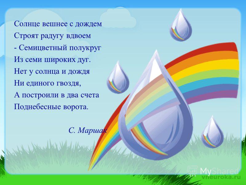 Солнце вешнее с дождем Строят радугу вдвоем - Семицветный полукруг Из семи широких дуг. Нет у солнца и дождя Ни единого гвоздя, А построили в два счета Поднебесные ворота. С. Маршак
