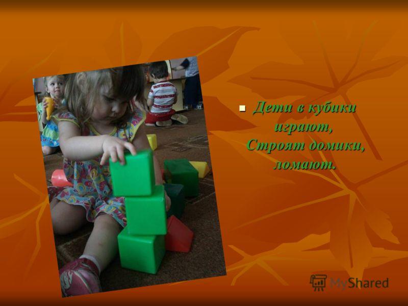 Дети в кубики играют, Строят домики, ломают. Дети в кубики играют, Строят домики, ломают.