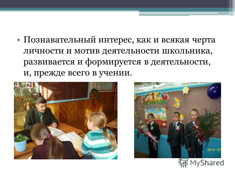Познавательный интерес, как и всякая черта личности и мотив деятельности школьника, развивается и формируется в деятельности, и, прежде всего в учении.