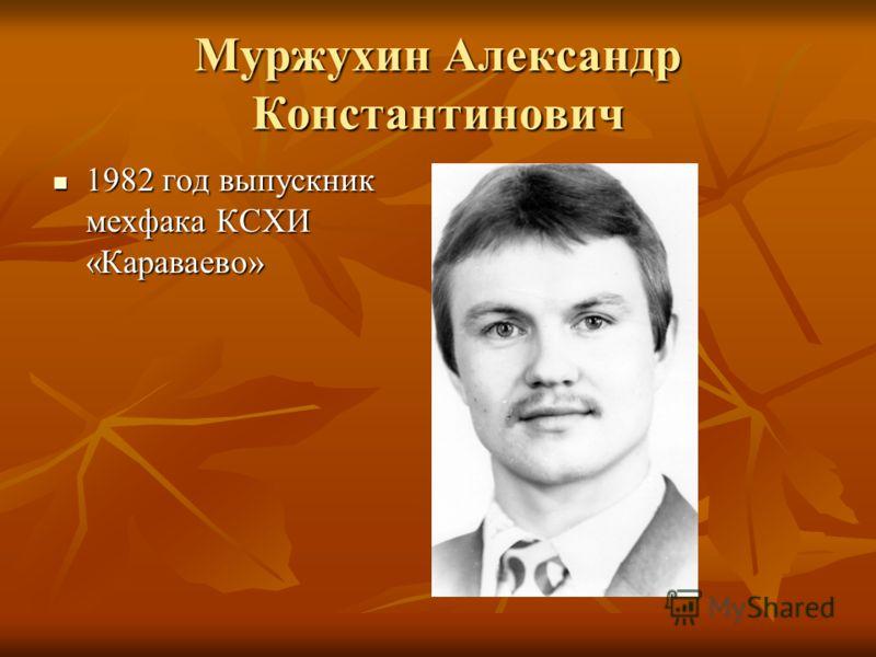 Муржухин Александр Константинович 1982 год выпускник мехфака КСХИ «Караваево» 1982 год выпускник мехфака КСХИ «Караваево»