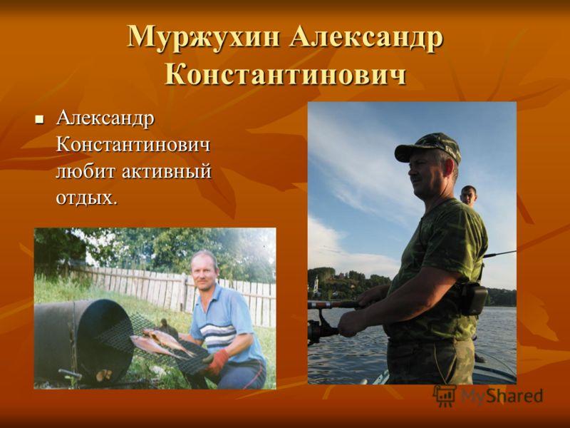 Муржухин Александр Константинович Александр Константинович любит активный отдых. Александр Константинович любит активный отдых.
