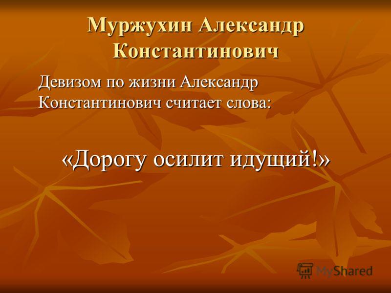 Муржухин Александр Константинович Девизом по жизни Александр Константинович считает слова: «Дорогу осилит идущий!»