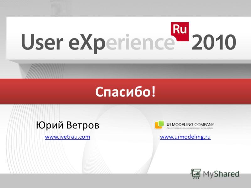Спасибо! Юрий Ветров www.jvetrau.com www.uimodeling.ru