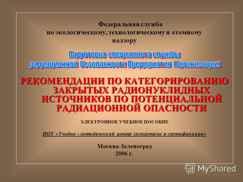 1 Федеральная служба по экологическому, технологическому и атомному надзору РЕКОМЕНДАЦИИ ПО КАТЕГОРИРОВАНИЮ ЗАКРЫТЫХ РАДИОНУКЛИДНЫХ ИСТОЧНИКОВ ПО ПОТЕНЦИАЛЬНОЙ РАДИАЦИОННОЙ ОПАСНОСТИ ЭЛЕКТРОННОЕ УЧЕБНОЕ ПОСОБИЕ НОУ «Учебно - методический центр экспер