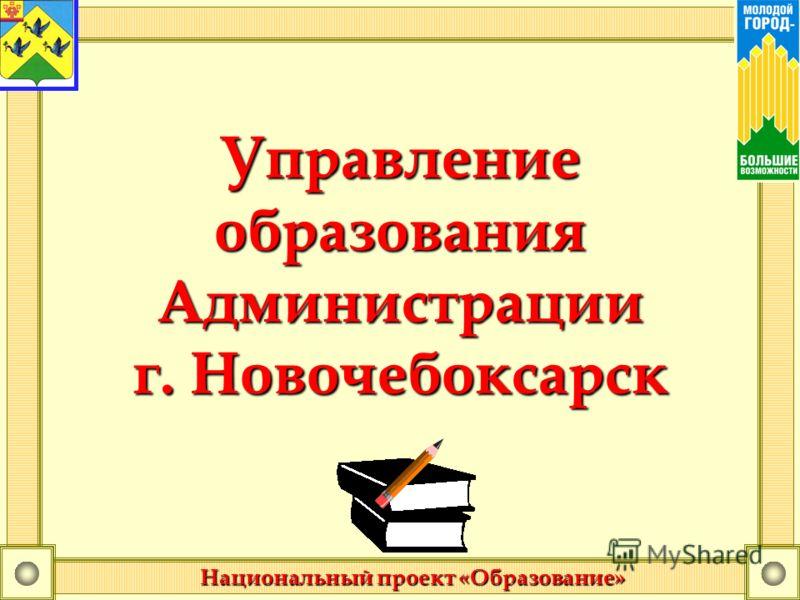 Управление образования Администрации г. Новочебоксарск Национальный проект «Образование»