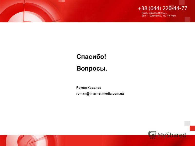 Спасибо! Вопросы. Роман Ковалев roman@internet-media.com.ua