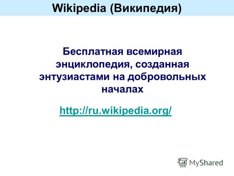 Wikipedia (Википедия) Бесплатная всемирная энциклопедия, созданная энтузиастами на добровольных началах http://ru.wikipedia.org/