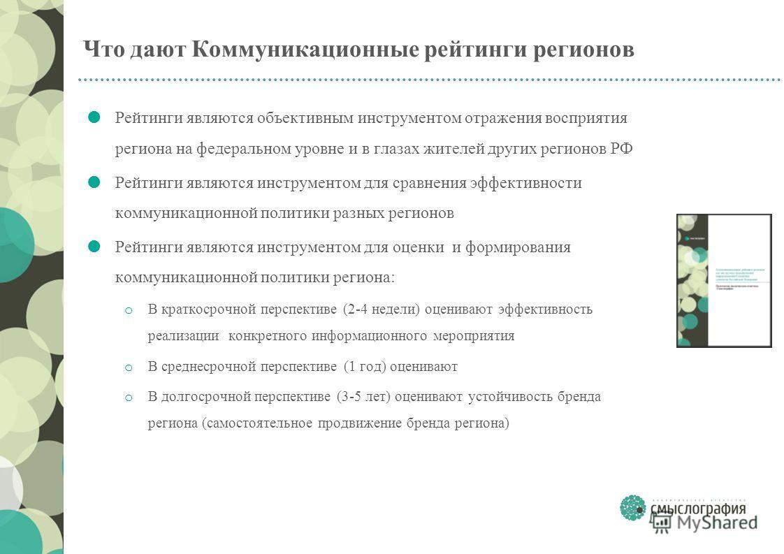 Что дают Коммуникационные рейтинги регионов Рейтинги являются объективным инструментом отражения восприятия региона на федеральном уровне и в глазах жителей других регионов РФ Рейтинги являются инструментом для сравнения эффективности коммуникационно