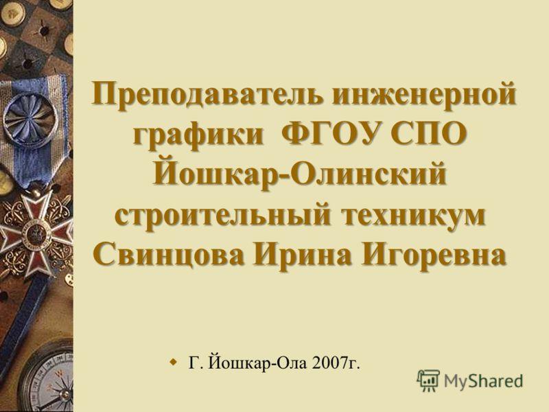 Преподаватель инженерной графики ФГОУ СПО Йошкар-Олинский строительный техникум Свинцова Ирина Игоревна Г. Йошкар-Ола 2007г.