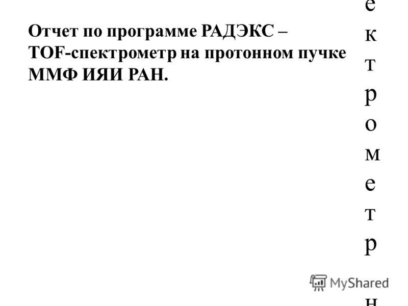 Отчет по программе РАДЭКС – TOF-спектрометр на протонном пучке ММФ ИЯИ РАНОтчет по программе РАДЭКС – TOF-спектрометр на протонном пучке ММФ ИЯИ РАН Отчет по программе РАДЭКС – TOF-спектрометр на протонном пучке ММФ ИЯИ РАН.