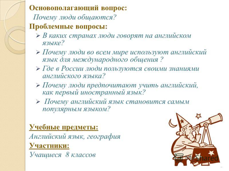 Основополагающий вопрос: Почему люди общаются? Проблемные вопросы: В каких странах люди говорят на английском языке? Почему люди во всем мире используют английский язык для международного общения ? Где в России люди пользуются своими знаниями английс