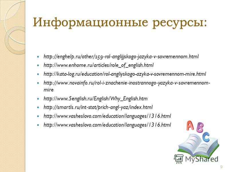 Информационные ресурсы: http://enghelp.ru/other/159-rol-anglijjskogo-jazyka-v-sovremennom.html http://www.enhome.ru/articles/role_of_english.html http://kata-log.ru/education/rol-angliyskogo-azyka-v-sovremennom-mire.html http://www.novainfo.ru/rol-i-