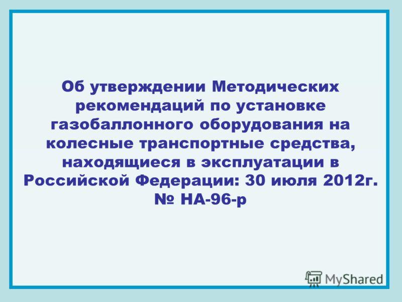 Об утверждении Методических рекомендаций по установке газобаллонного оборудования на колесные транспортные средства, находящиеся в эксплуатации в Российской Федерации: 30 июля 2012г. НА-96-р