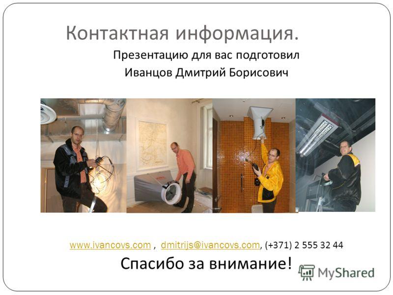 Контактная информация. Презентацию для вас подготовил Иванцов Дмитрий Борисович www.ivancovs.com, dmitrijs@ivancovs.com, (+371) 2 555 32 44 Спасибо за внимание !