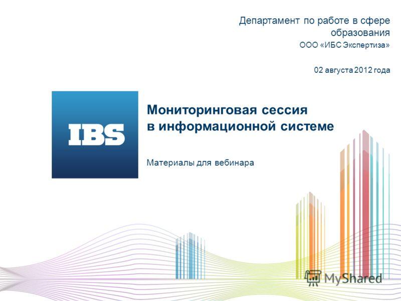 Мониторинговая сессия в информационной системе Материалы для вебинара Департамент по работе в сфере образования ООО «ИБС Экспертиза» 02 августа 2012 года