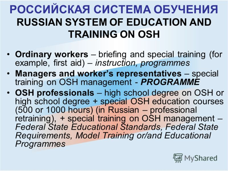 РОССИЙСКАЯ СИСТЕМА ОБУЧЕНИЯ RUSSIAN SYSTEM OF EDUCATION AND TRAINING ON OSH Ordinary workers – briefing and special training (for example, first aid) – instruction, programmes Managers and workers representatives – special training on OSH management