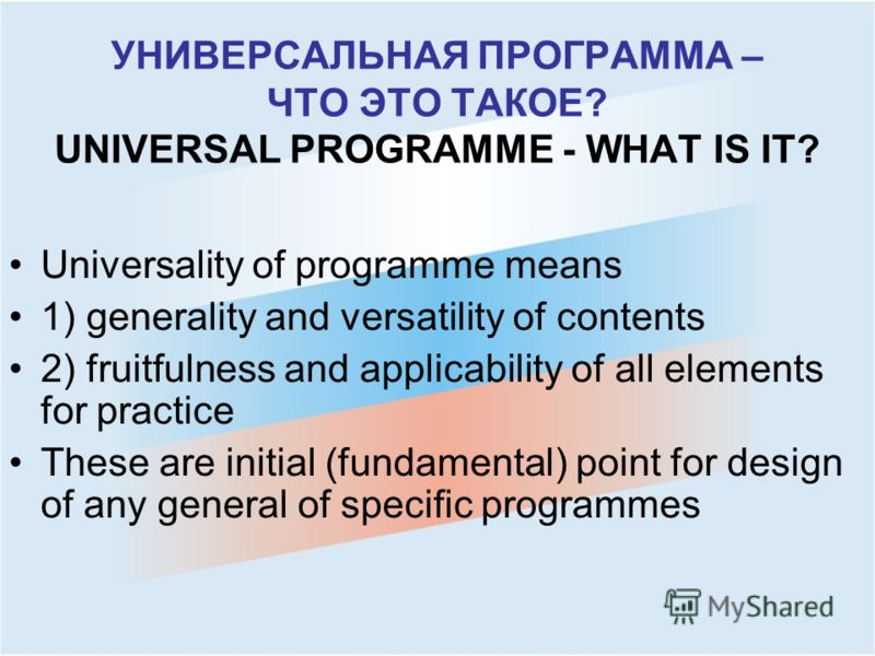 УНИВЕРСАЛЬНАЯ ПРОГРАММА – ЧТО ЭТО ТАКОЕ? UNIVERSAL PROGRAMME - WHAT IS IT? Universality of programme means 1) generality and versatility of contents 2) fruitfulness and applicability of all elements for practice These are initial (fundamental) point
