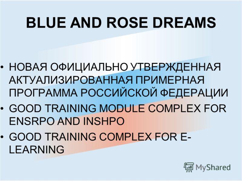 BLUE AND ROSE DREAMS НОВАЯ ОФИЦИАЛЬНО УТВЕРЖДЕННАЯ АКТУАЛИЗИРОВАННАЯ ПРИМЕРНАЯ ПРОГРАММА РОССИЙСКОЙ ФЕДЕРАЦИИ GOOD TRAINING MODULE COMPLEX FOR ENSRPO AND INSHPO GOOD TRAINING COMPLEX FOR E- LEARNING