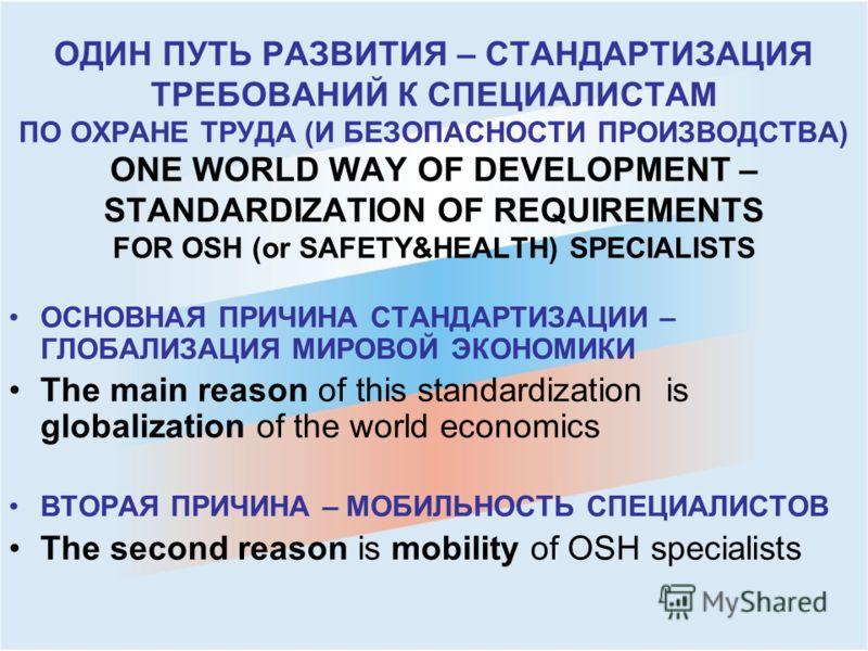 ОДИН ПУТЬ РАЗВИТИЯ – СТАНДАРТИЗАЦИЯ ТРЕБОВАНИЙ К СПЕЦИАЛИСТАМ ПО ОХРАНЕ ТРУДА (И БЕЗОПАСНОСТИ ПРОИЗВОДСТВА) ONE WORLD WAY OF DEVELOPMENT – STANDARDIZATION OF REQUIREMENTS FOR OSH (or SAFETY&HEALTH) SPECIALISTS ОСНОВНАЯ ПРИЧИНА СТАНДАРТИЗАЦИИ – ГЛОБАЛ