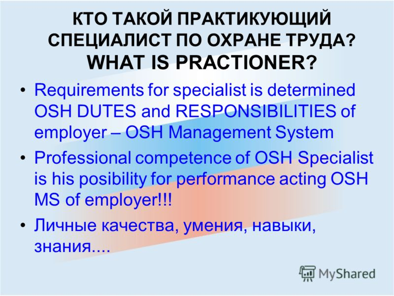 КТО ТАКОЙ ПРАКТИКУЮЩИЙ СПЕЦИАЛИСТ ПО ОXРАНЕ ТРУДА? WHAT IS PRACTIONER? Requirements for specialist is determined OSH DUTES and RESPONSIBILITIES of employer – OSH Management System Professional competence of OSH Specialist is his posibility for perfor
