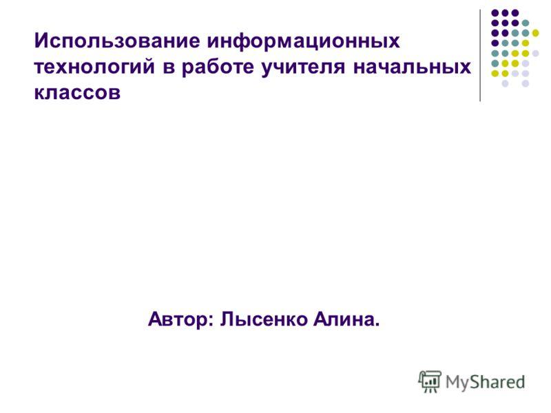 Использование информационных технологий в работе учителя начальных классов Автор: Лысенко Алина.