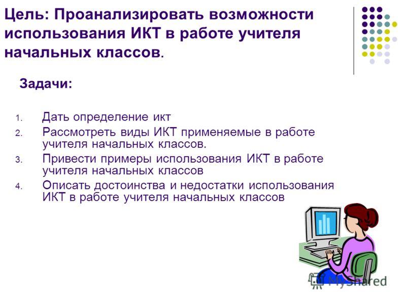 Цель: Проанализировать возможности использования ИКТ в работе учителя начальных классов. Задачи: 1. Дать определение икт 2. Рассмотреть виды ИКТ применяемые в работе учителя начальных классов. 3. Привести примеры использования ИКТ в работе учителя на