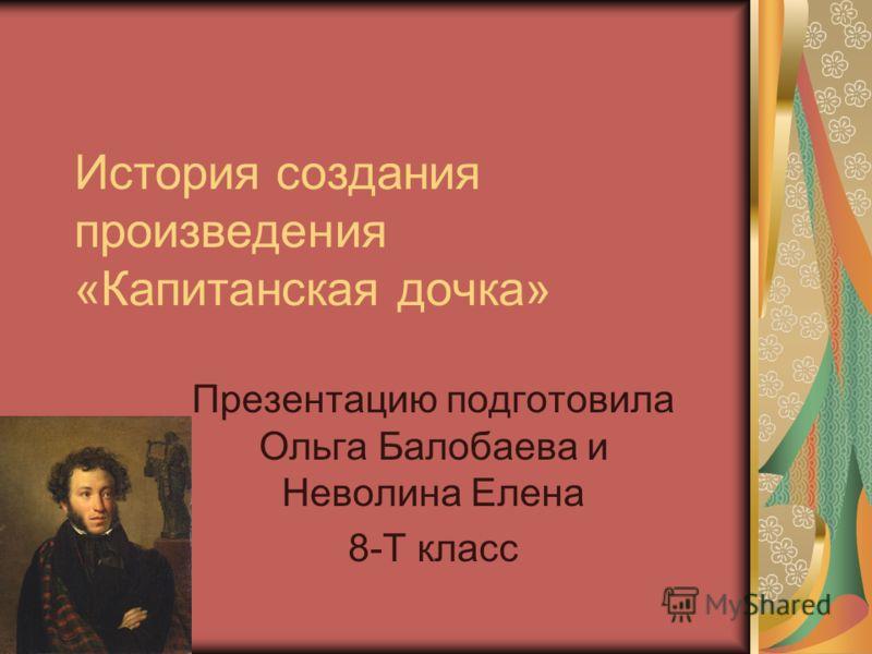 История создания произведения «Капитанская дочка» Презентацию подготовила Ольга Балобаева и Неволина Елена 8-Т класс