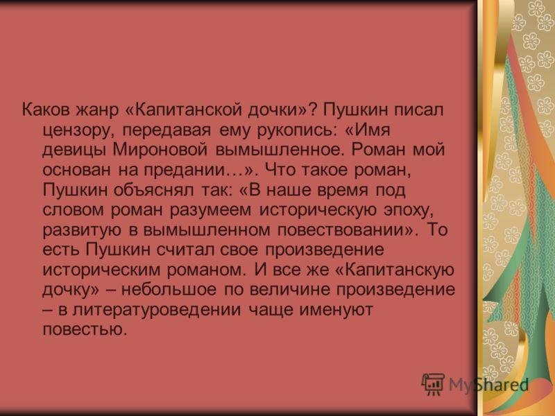 Каков жанр «Капитанской дочки»? Пушкин писал цензору, передавая ему рукопись: «Имя девицы Мироновой вымышленное. Роман мой основан на предании…». Что такое роман, Пушкин объяснял так: «В наше время под словом роман разумеем историческую эпоху, развит