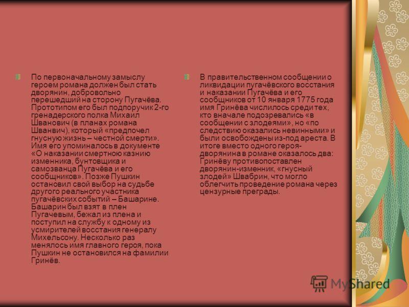 По первоначальному замыслу героем романа должен был стать дворянин, добровольно перешедший на сторону Пугачёва. Прототипом его был подпоручик 2-го гренадерского полка Михаил Шванович (в планах романа Шванвич), который «предпочел гнусную жизнь – честн