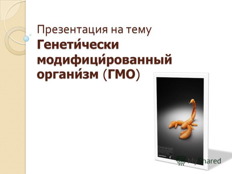 Презентация на тему Генетически модифицированный организм ( ГМО )