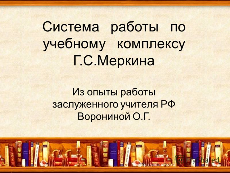 Система работы по учебному комплексу Г.С.Меркина Из опыты работы заслуженного учителя РФ Ворониной О.Г.