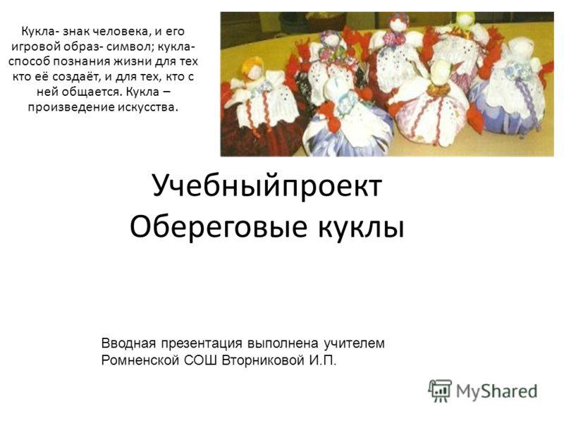 Учебныйпроект Обереговые куклы Кукла- знак человека, и его игровой образ- символ; кукла- способ познания жизни для тех кто её создаёт, и для тех, кто с ней общается. Кукла – произведение искусства. Вводная презентация выполнена учителем Ромненской СО