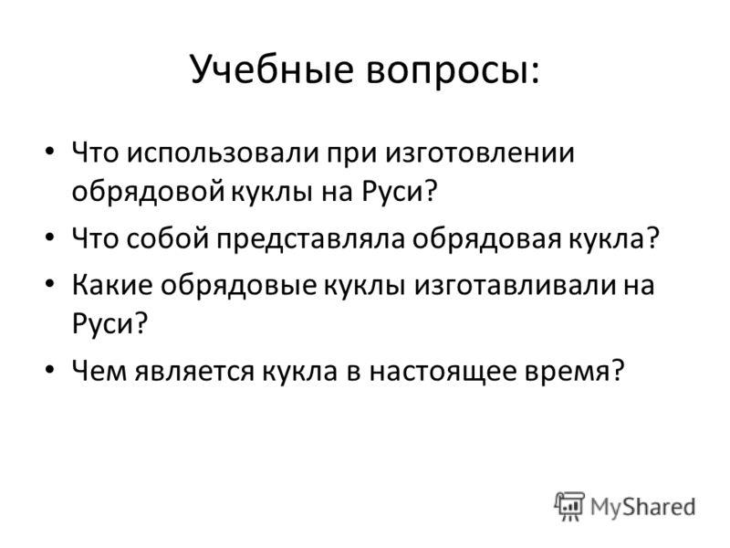 Учебные вопросы: Что использовали при изготовлении обрядовой куклы на Руси? Что собой представляла обрядовая кукла? Какие обрядовые куклы изготавливали на Руси? Чем является кукла в настоящее время?
