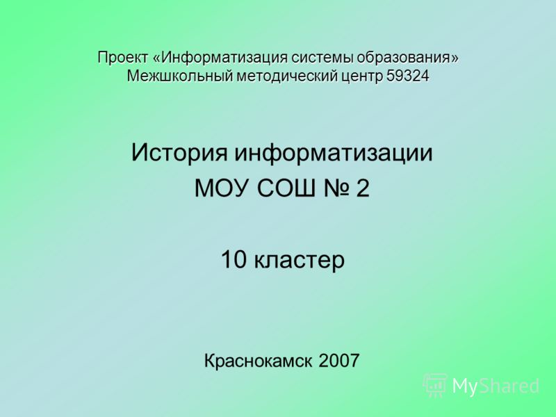 Проект «Информатизация системы образования» Межшкольный методический центр 59324 История информатизации МОУ СОШ 2 10 кластер Краснокамск 2007