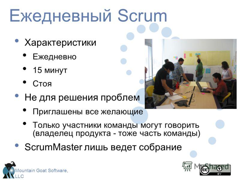 Mountain Goat Software, LLC Ежедневный Scrum Характеристики Ежедневно 15 минут Стоя Не для решения проблем Приглашены все желающие Только участники команды могут говорить (владелец продукта - тоже часть команды) ScrumMaster лишь ведет собрание