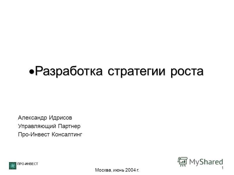 ПРО-ИНВЕСТ 1 Разработка стратегии роста Разработка стратегии роста Александр Идрисов Управляющий Партнер Про-Инвест Консалтинг Москва, июнь 2004 г.
