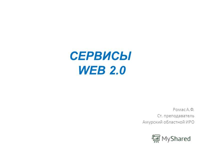 СЕРВИСЫ WEB 2.0 Ромас А.Ф. Ст. преподаватель Амурский областной ИРО