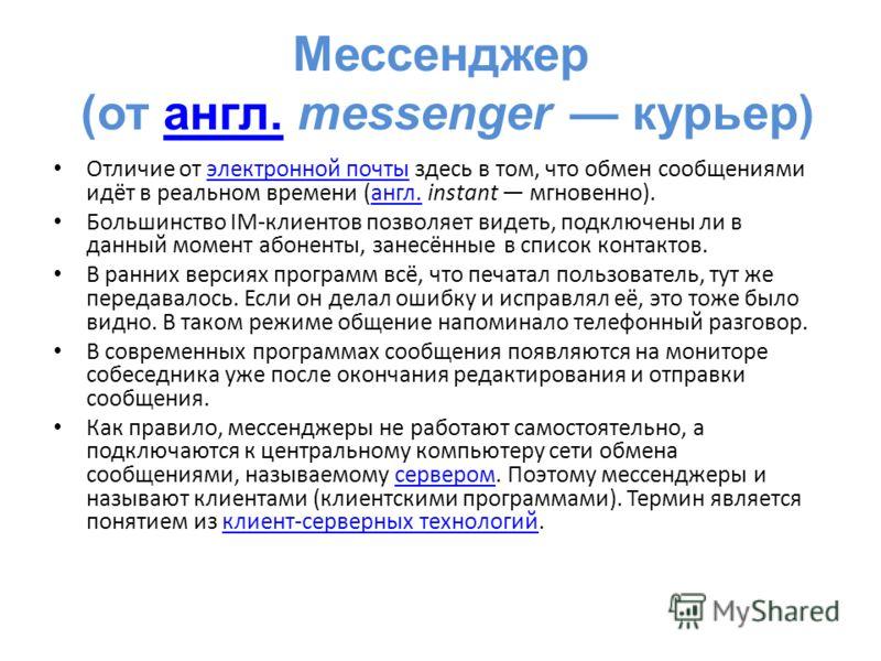 Мессенджер (от англ. messenger курьер)англ. Отличие от электронной почты здесь в том, что обмен сообщениями идёт в реальном времени (англ. instant мгновенно).электронной почтыангл. Большинство IM-клиентов позволяет видеть, подключены ли в данный моме