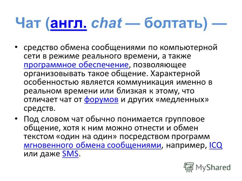 Чат (англ. chat болтать) англ. средство обмена сообщениями по компьютерной сети в режиме реального времени, а также программное обеспечение, позволяющее организовывать такое общение. Характерной особенностью является коммуникация именно в реальном вр