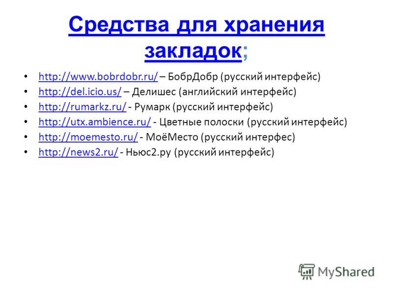 Средства для хранения закладокСредства для хранения закладок; http://www.bobrdobr.ru/ – БобрДобр (русский интерфейс) http://www.bobrdobr.ru/ http://del.icio.us/ – Делишес (английский интерфейс) http://del.icio.us/ http://rumarkz.ru/ - Румарк (русский